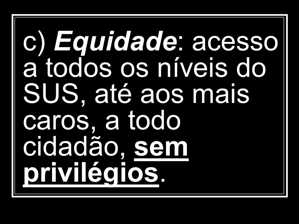 c) Equidade: acesso a todos os níveis do SUS, até aos mais caros, a todo cidadão, sem privilégios.