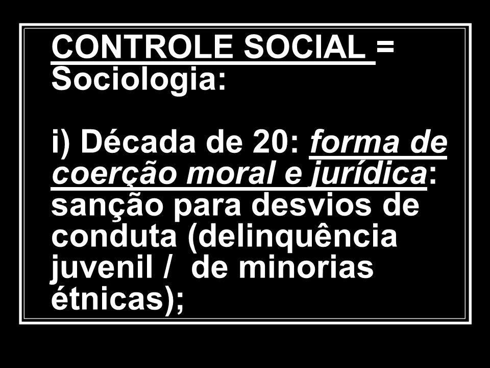 CONTROLE SOCIAL = Sociologia: i) Década de 20: forma de coerção moral e jurídica: sanção para desvios de conduta (delinquência juvenil / de minorias étnicas);