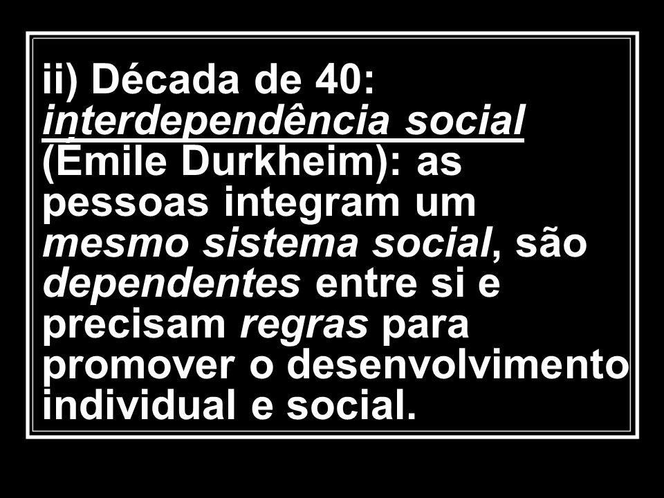 ii) Década de 40: interdependência social (Émile Durkheim): as pessoas integram um mesmo sistema social, são dependentes entre si e precisam regras para promover o desenvolvimento individual e social.