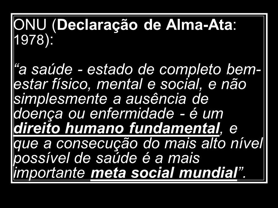 ONU (Declaração de Alma-Ata: 1978): a saúde - estado de completo bem-estar físico, mental e social, e não simplesmente a ausência de doença ou enfermidade - é um direito humano fundamental, e que a consecução do mais alto nível possível de saúde é a mais importante meta social mundial .