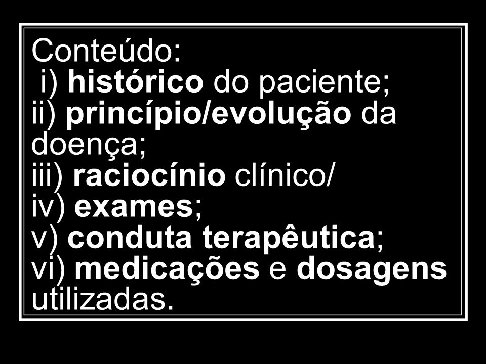 Conteúdo: i) histórico do paciente; ii) princípio/evolução da doença; iii) raciocínio clínico/ iv) exames; v) conduta terapêutica; vi) medicações e dosagens utilizadas.