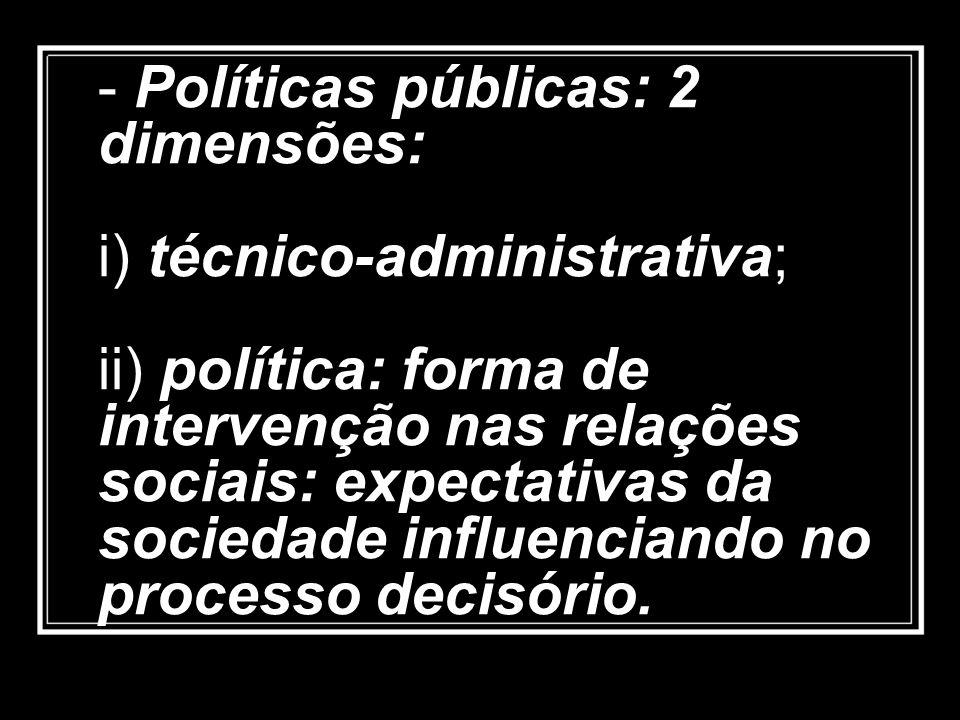 - Políticas públicas: 2 dimensões: i) técnico-administrativa; ii) política: forma de intervenção nas relações sociais: expectativas da sociedade influenciando no processo decisório.