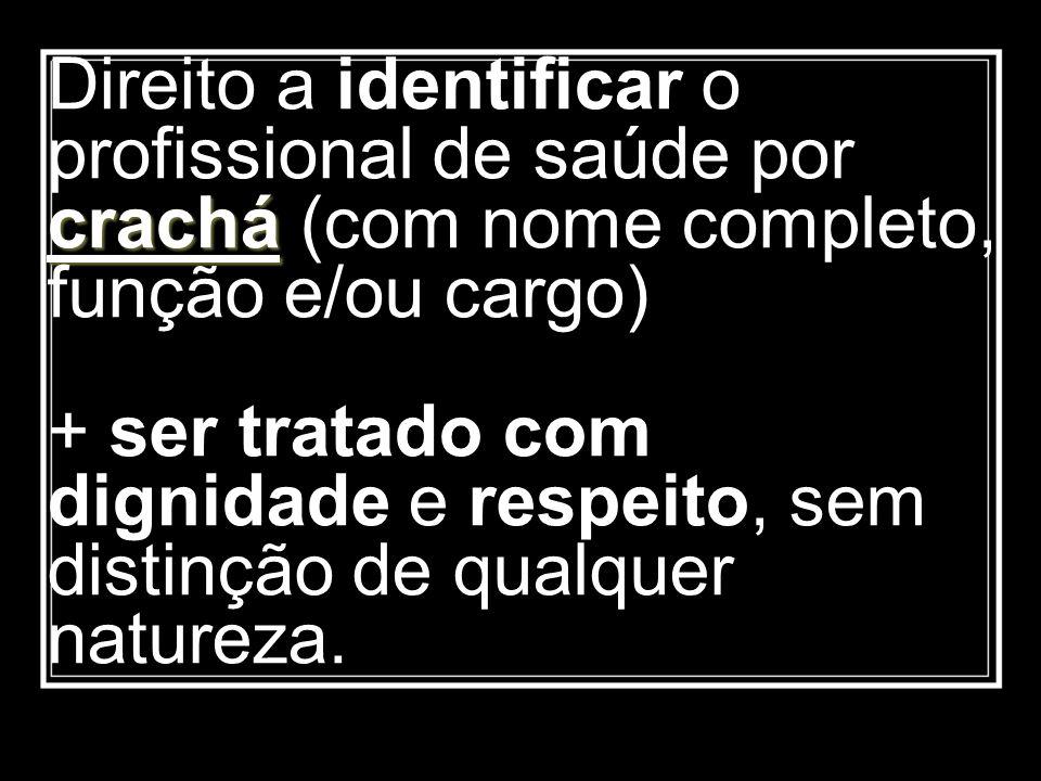 Direito a identificar o profissional de saúde por crachá (com nome completo, função e/ou cargo) + ser tratado com dignidade e respeito, sem distinção de qualquer natureza.