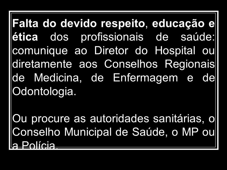 Falta do devido respeito, educação e ética dos profissionais de saúde: comunique ao Diretor do Hospital ou diretamente aos Conselhos Regionais de Medicina, de Enfermagem e de Odontologia.