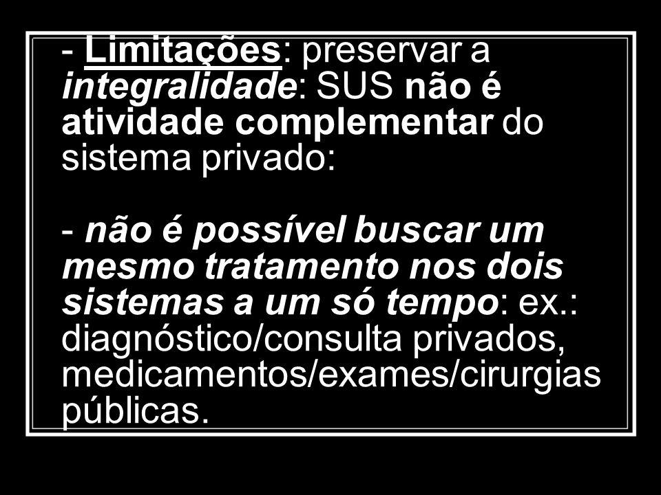 Limitações: preservar a integralidade: SUS não é atividade complementar do sistema privado: - não é possível buscar um mesmo tratamento nos dois sistemas a um só tempo: ex.: diagnóstico/consulta privados, medicamentos/exames/cirurgias públicas.