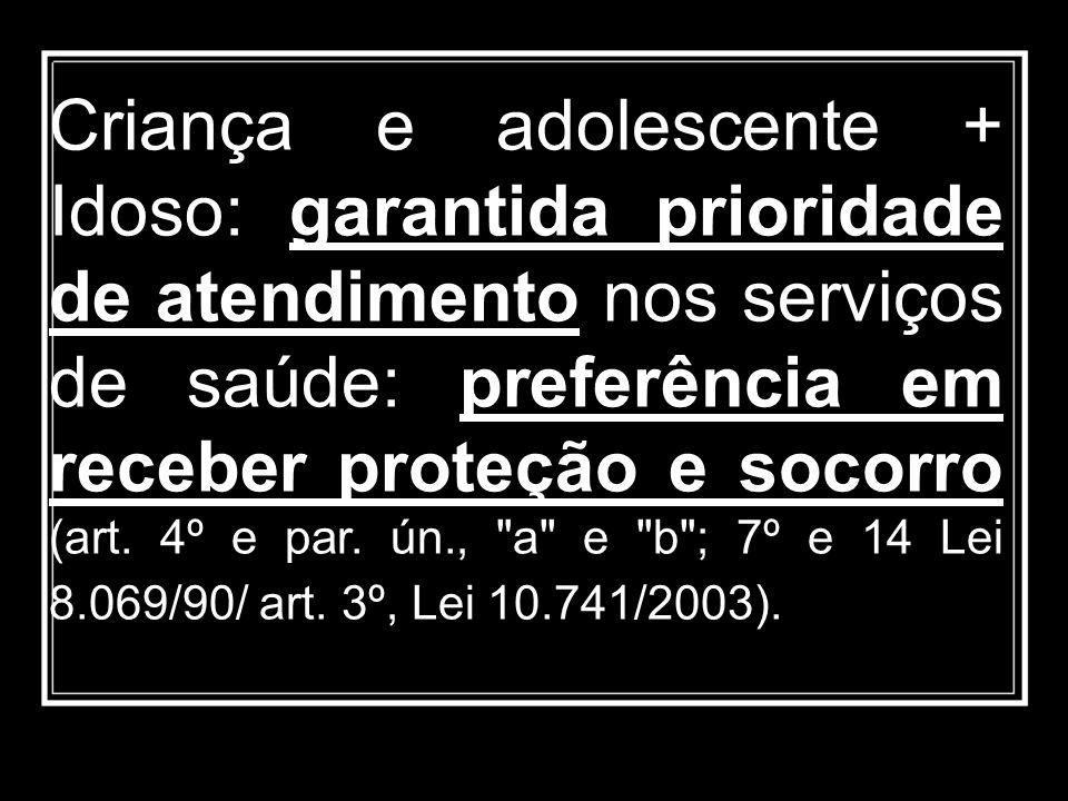 Criança e adolescente + Idoso: garantida prioridade de atendimento nos serviços de saúde: preferência em receber proteção e socorro (art.