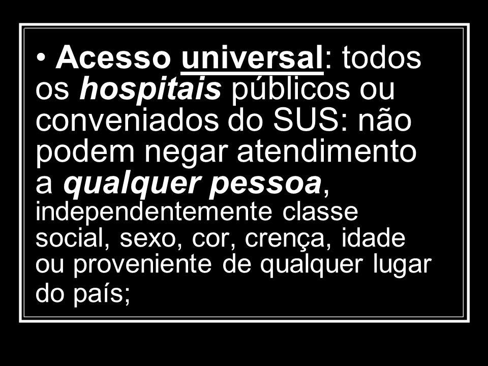 • Acesso universal: todos os hospitais públicos ou conveniados do SUS: não podem negar atendimento a qualquer pessoa, independentemente classe social, sexo, cor, crença, idade ou proveniente de qualquer lugar do país;
