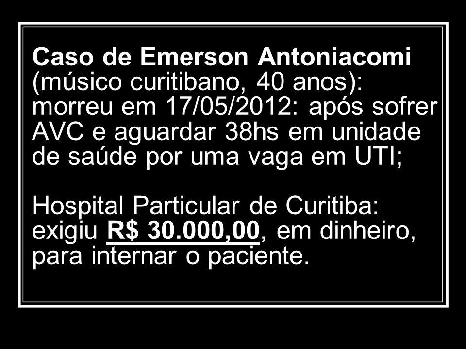 Caso de Emerson Antoniacomi (músico curitibano, 40 anos): morreu em 17/05/2012: após sofrer AVC e aguardar 38hs em unidade de saúde por uma vaga em UTI; Hospital Particular de Curitiba: exigiu R$ 30.000,00, em dinheiro, para internar o paciente.