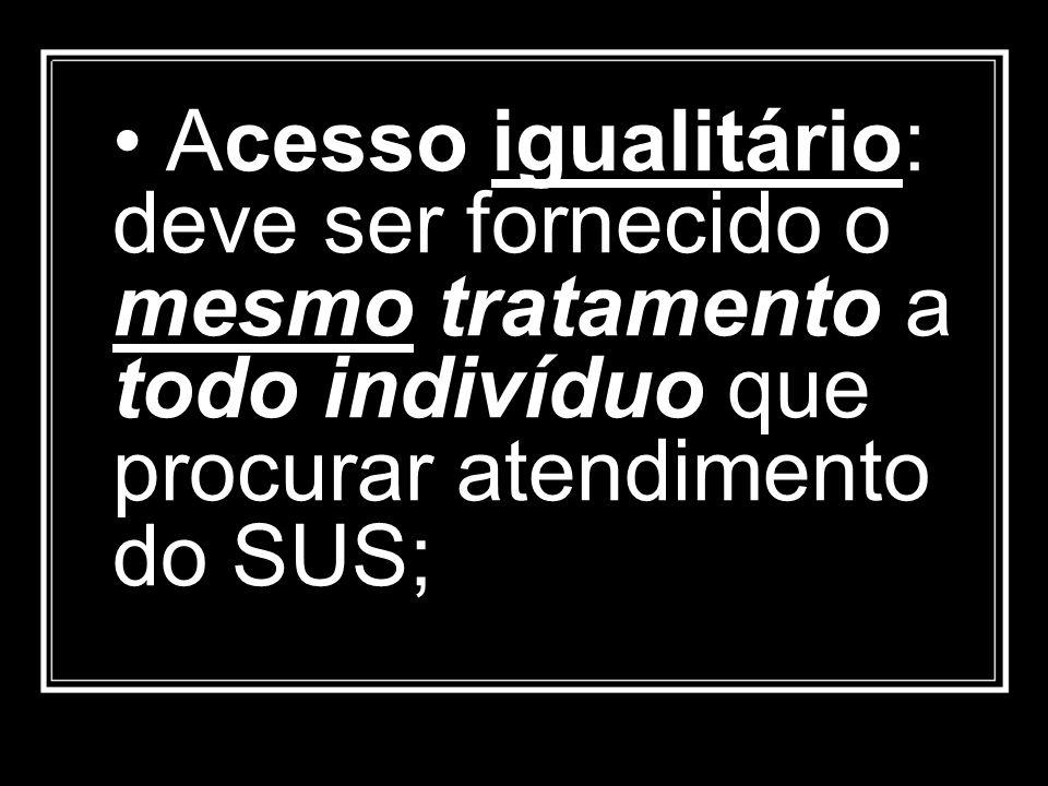 • Acesso igualitário: deve ser fornecido o mesmo tratamento a todo indivíduo que procurar atendimento do SUS;