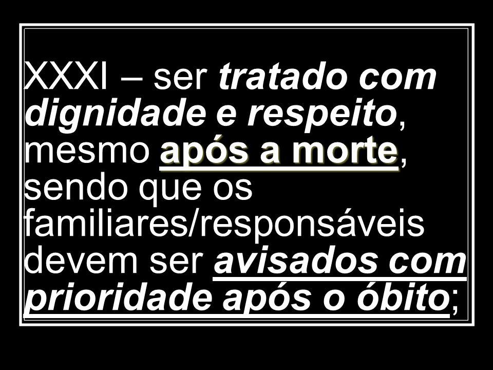 XXXI – ser tratado com dignidade e respeito, mesmo após a morte, sendo que os familiares/responsáveis devem ser avisados com prioridade após o óbito;
