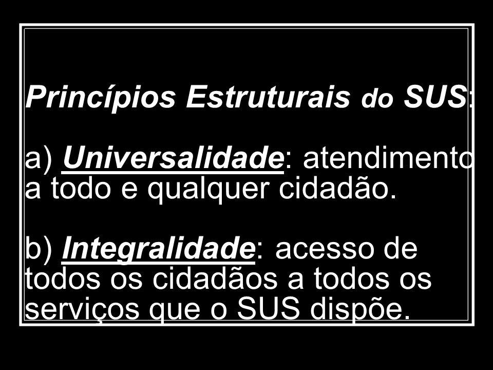 Princípios Estruturais do SUS: a) Universalidade: atendimento a todo e qualquer cidadão.