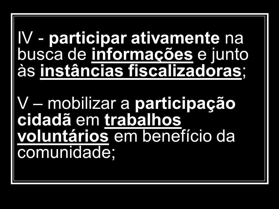 IV - participar ativamente na busca de informações e junto às instâncias fiscalizadoras; V – mobilizar a participação cidadã em trabalhos voluntários em benefício da comunidade;