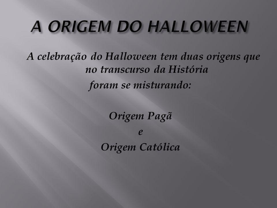 A ORIGEM DO HALLOWEEN A celebração do Halloween tem duas origens que no transcurso da História foram se misturando: Origem Pagã e Origem Católica