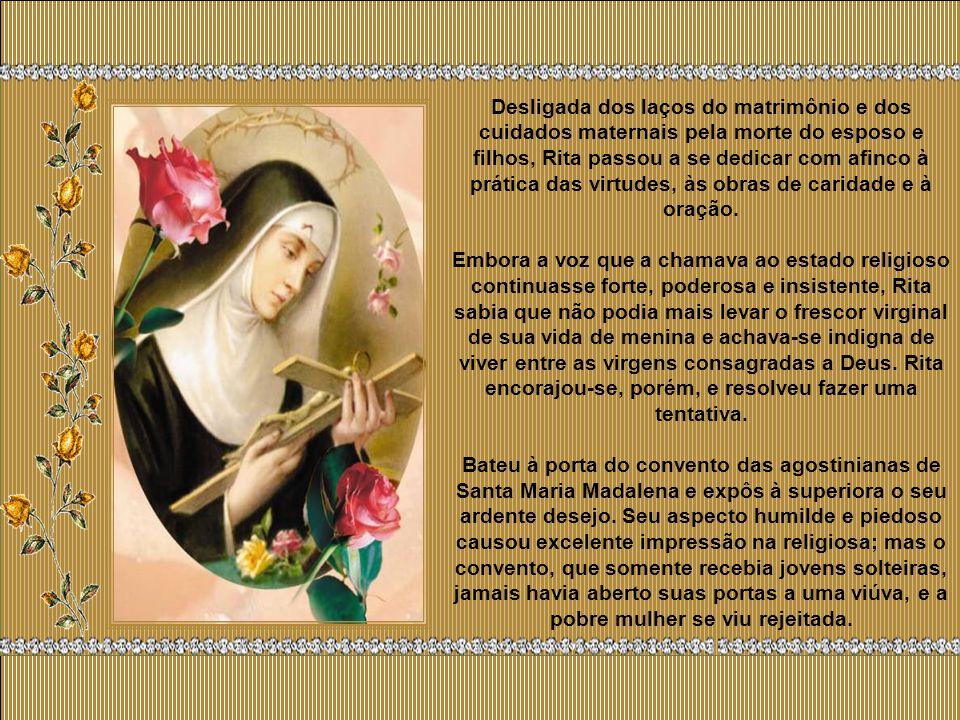 Desligada dos laços do matrimônio e dos cuidados maternais pela morte do esposo e filhos, Rita passou a se dedicar com afinco à prática das virtudes, às obras de caridade e à oração.