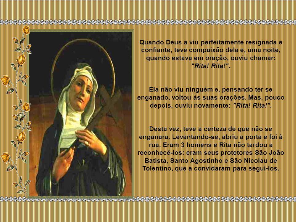 Quando Deus a viu perfeitamente resignada e confiante, teve compaixão dela e, uma noite, quando estava em oração, ouviu chamar: Rita! Rita! .