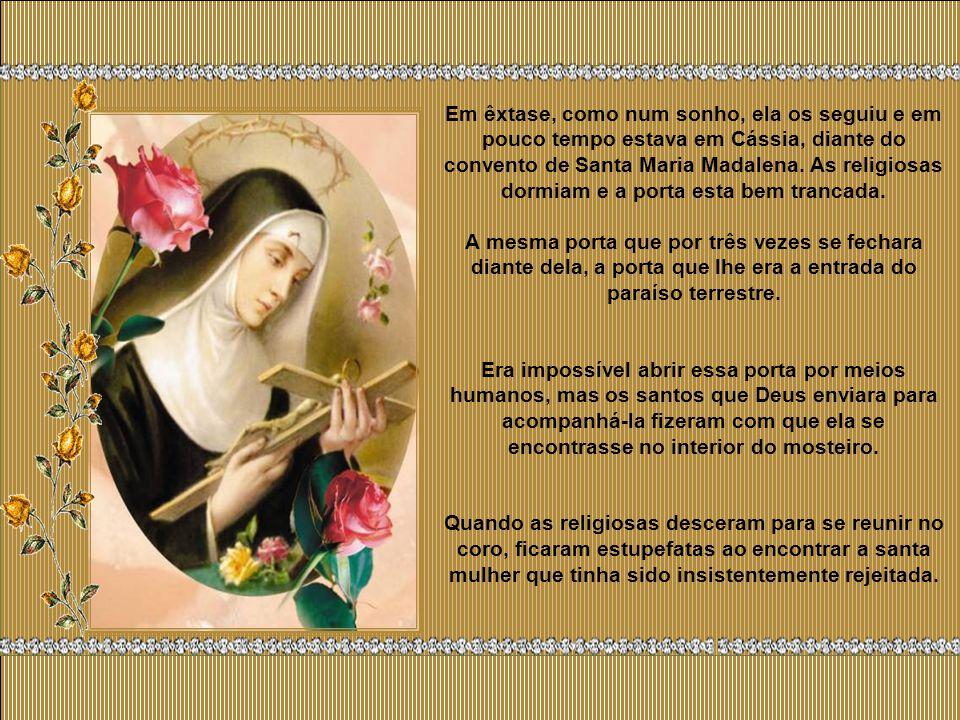 Em êxtase, como num sonho, ela os seguiu e em pouco tempo estava em Cássia, diante do convento de Santa Maria Madalena. As religiosas dormiam e a porta esta bem trancada.