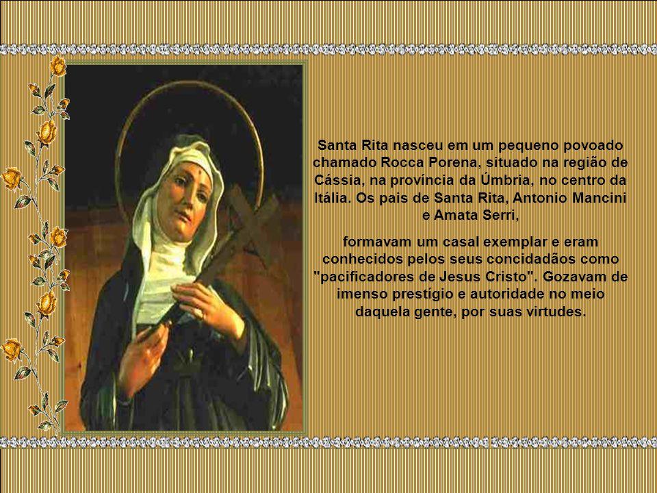 Santa Rita nasceu em um pequeno povoado chamado Rocca Porena, situado na região de Cássia, na província da Úmbria, no centro da Itália. Os pais de Santa Rita, Antonio Mancini e Amata Serri,