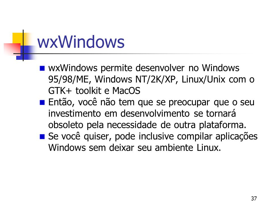 wxWindows wxWindows permite desenvolver no Windows 95/98/ME, Windows NT/2K/XP, Linux/Unix com o GTK+ toolkit e MacOS.