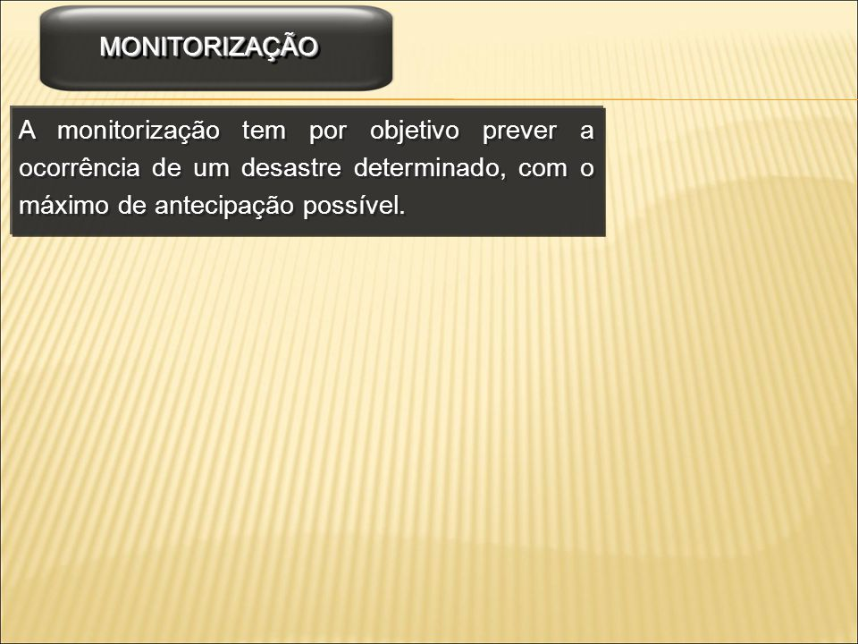 MONITORIZAÇÃO A monitorização tem por objetivo prever a ocorrência de um desastre determinado, com o máximo de antecipação possível.