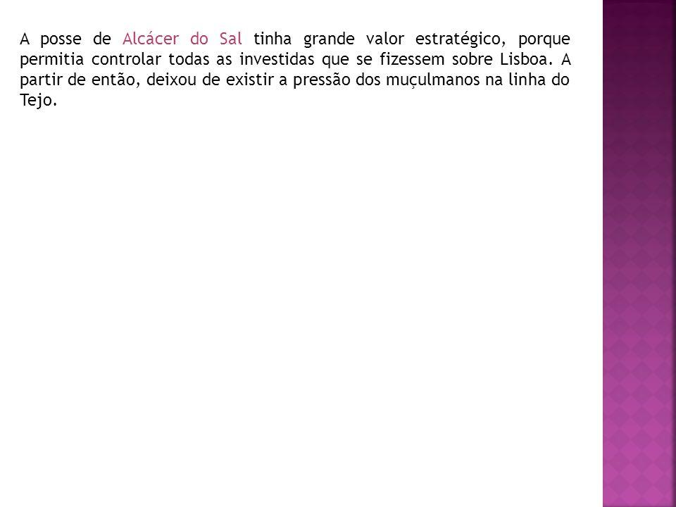A posse de Alcácer do Sal tinha grande valor estratégico, porque permitia controlar todas as investidas que se fizessem sobre Lisboa.