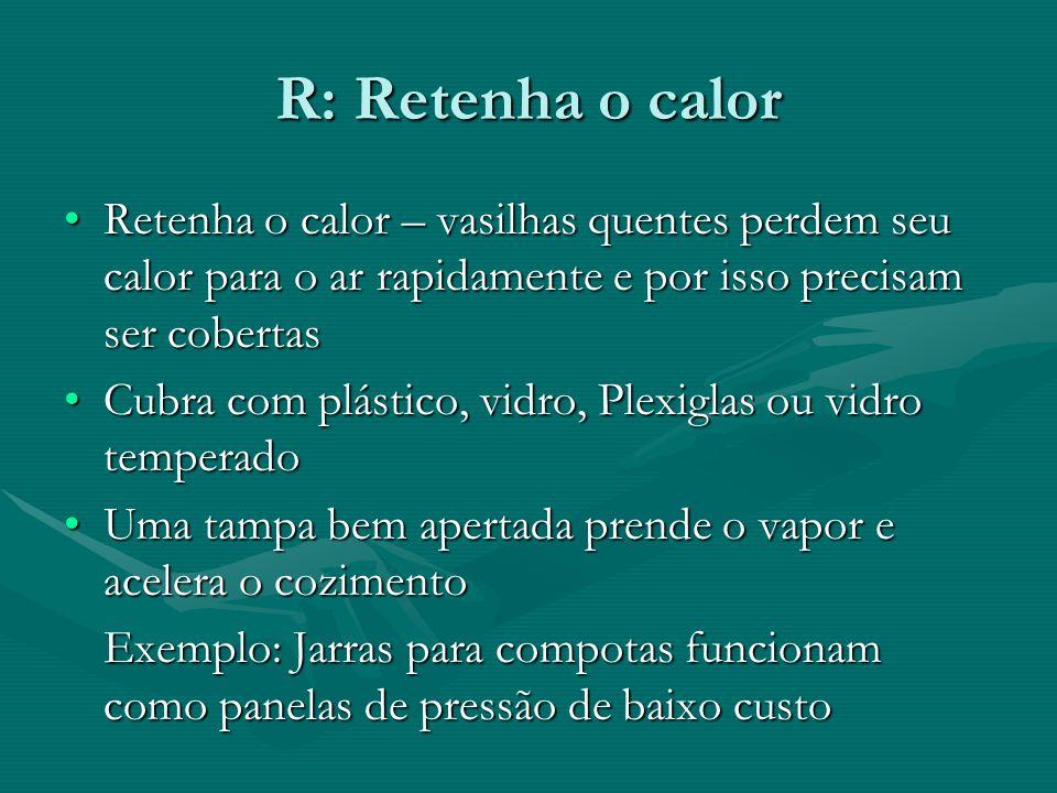 R: Retenha o calor Retenha o calor – vasilhas quentes perdem seu calor para o ar rapidamente e por isso precisam ser cobertas.