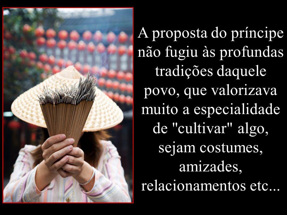 A proposta do príncipe não fugiu às profundas tradições daquele povo, que valorizava muito a especialidade de cultivar algo, sejam costumes, amizades, relacionamentos etc...