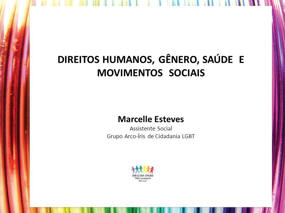 DIREITOS HUMANOS, GÊNERO, SAÚDE E MOVIMENTOS SOCIAIS Marcelle Esteves Assistente Social Grupo Arco-Íris de Cidadania LGBT