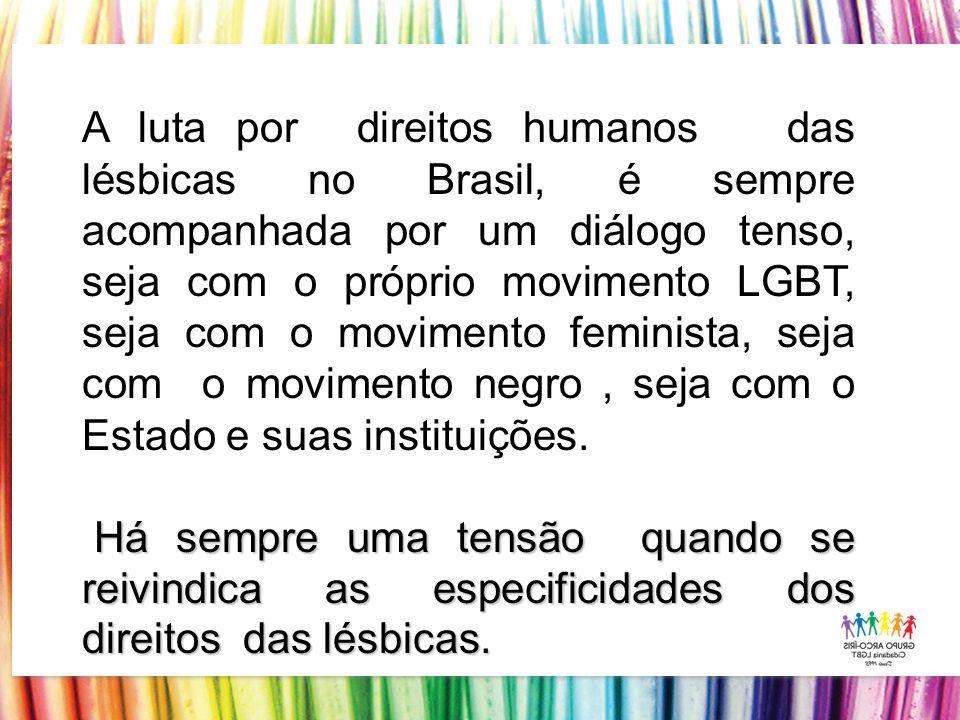 A luta por direitos humanos das lésbicas no Brasil, é sempre acompanhada por um diálogo tenso, seja com o próprio movimento LGBT, seja com o movimento feminista, seja com o movimento negro , seja com o Estado e suas instituições.