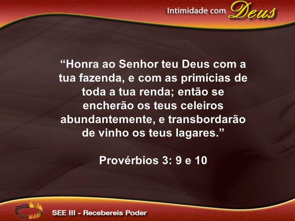 Honra ao Senhor teu Deus com a tua fazenda, e com as primícias de toda a tua renda; então se encherão os teus celeiros abundantemente, e transbordarão de vinho os teus lagares.