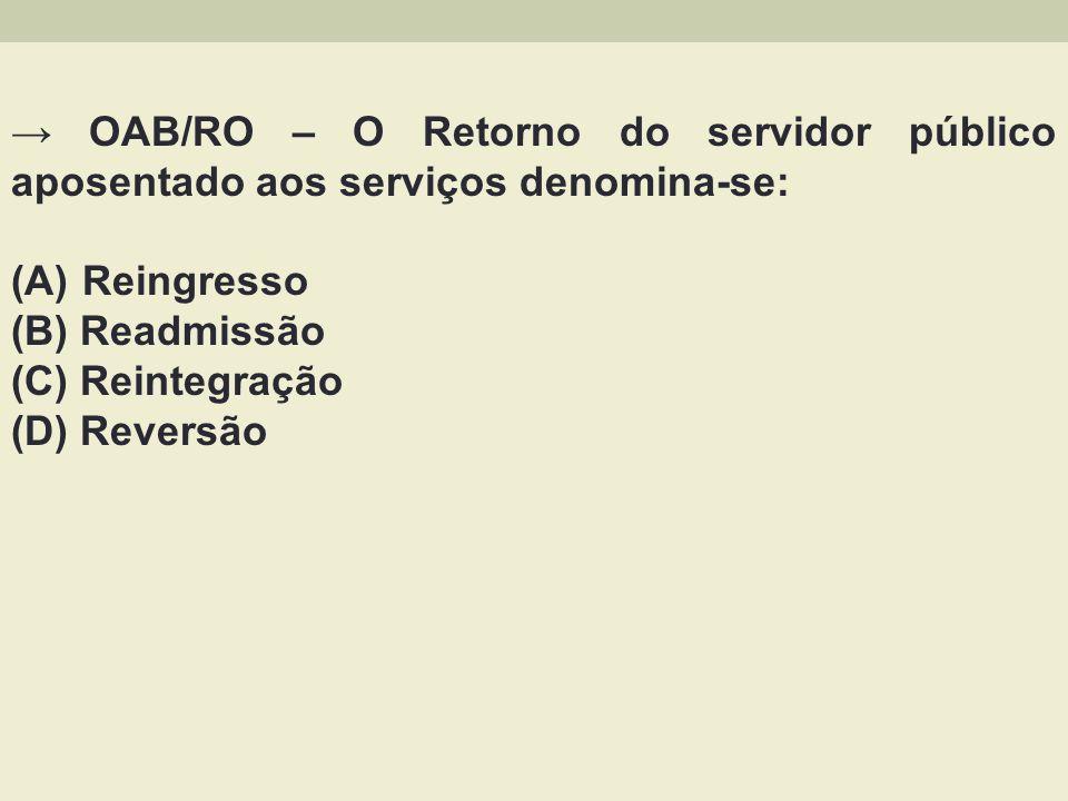 → OAB/RO – O Retorno do servidor público aposentado aos serviços denomina-se:
