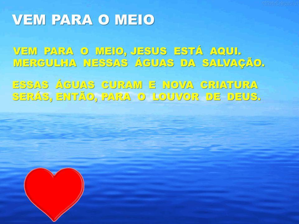 VEM PARA O MEIO VEM PARA O MEIO, JESUS ESTÁ AQUI. MERGULHA NESSAS ÁGUAS DA SALVAÇÃO.