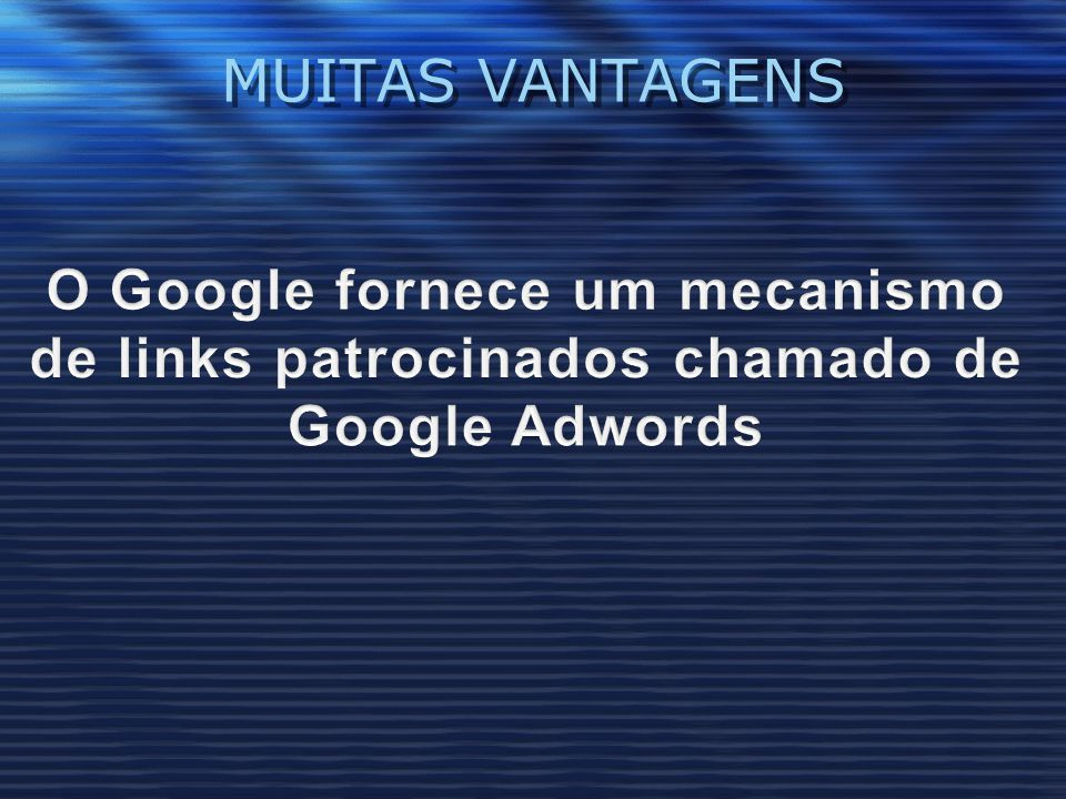 MUITAS VANTAGENS O Google fornece um mecanismo de links patrocinados chamado de Google Adwords
