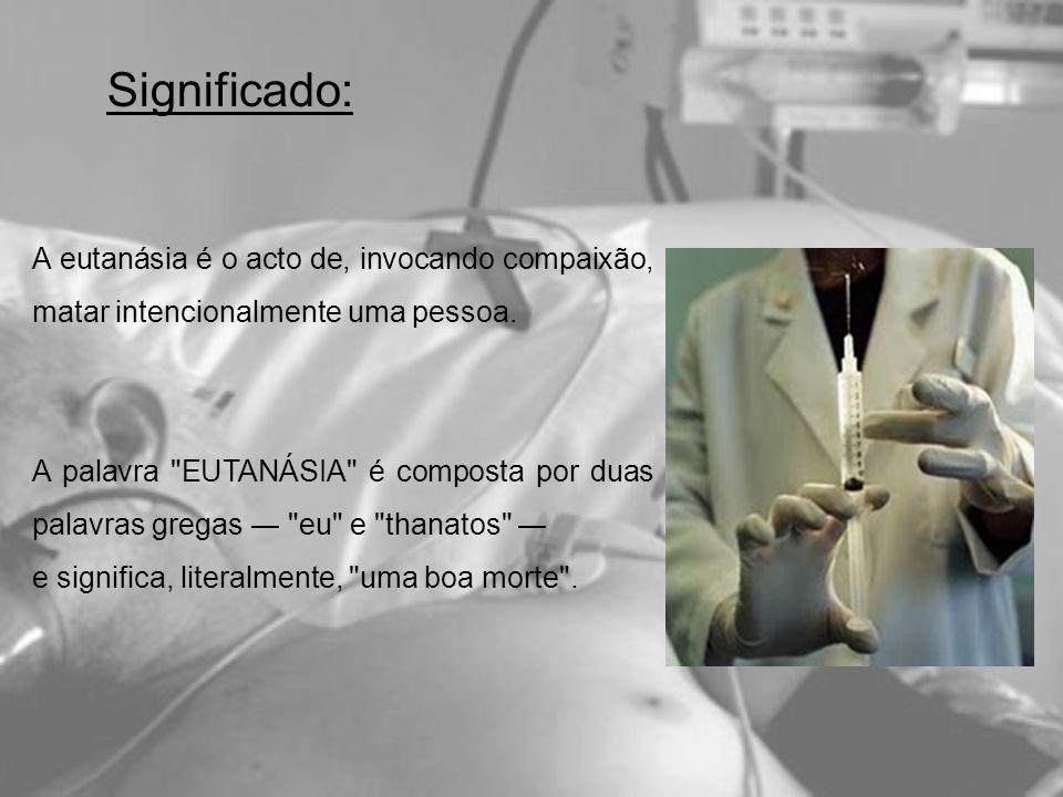 Significado: A eutanásia é o acto de, invocando compaixão, matar intencionalmente uma pessoa.