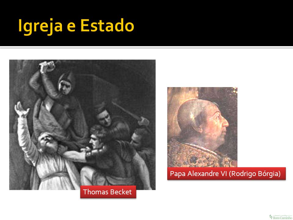 Igreja e Estado Papa Alexandre VI (Rodrigo Bórgia) Thomas Becket