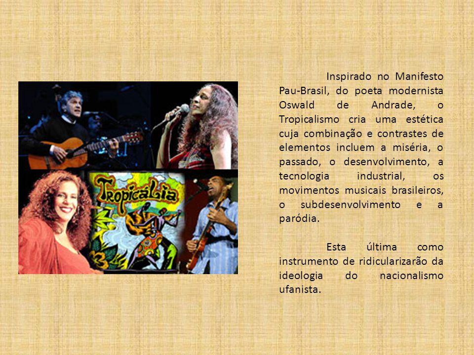 Inspirado no Manifesto Pau-Brasil, do poeta modernista Oswald de Andrade, o Tropicalismo cria uma estética cuja combinação e contrastes de elementos incluem a miséria, o passado, o desenvolvimento, a tecnologia industrial, os movimentos musicais brasileiros, o subdesenvolvimento e a paródia.