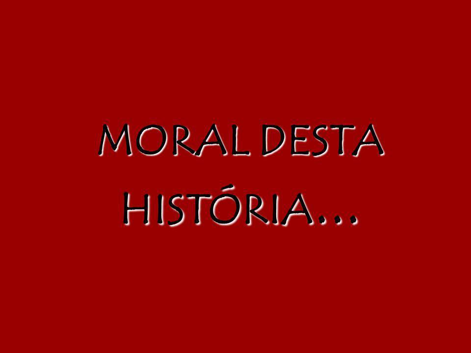 MORAL DESTA HISTÓRIA...