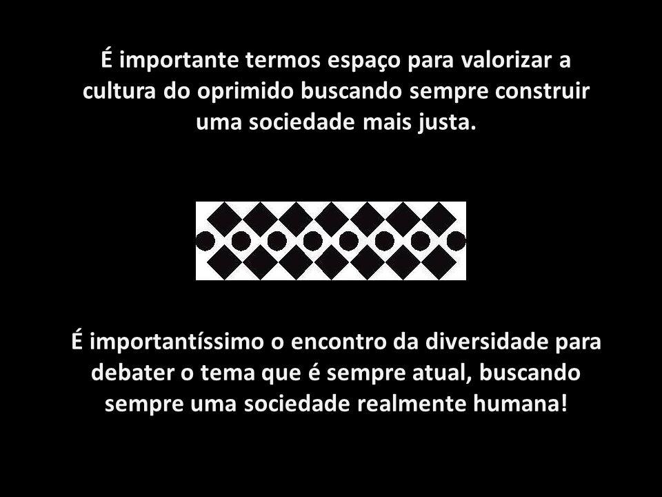 É importante termos espaço para valorizar a cultura do oprimido buscando sempre construir uma sociedade mais justa.