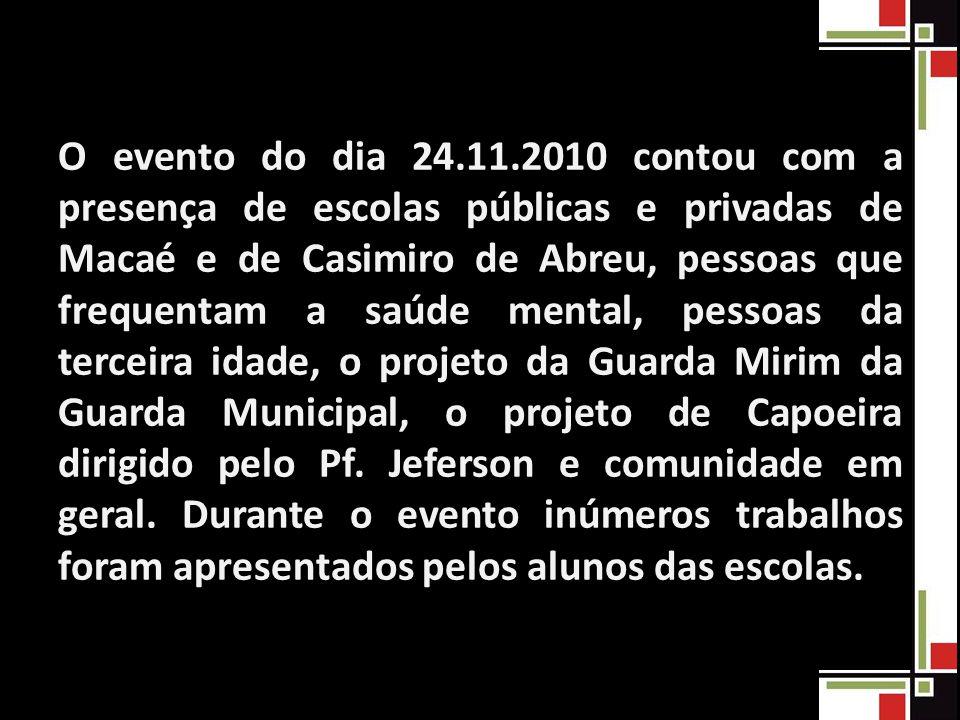 O evento do dia 24.11.2010 contou com a presença de escolas públicas e privadas de Macaé e de Casimiro de Abreu, pessoas que frequentam a saúde mental, pessoas da terceira idade, o projeto da Guarda Mirim da Guarda Municipal, o projeto de Capoeira dirigido pelo Pf.