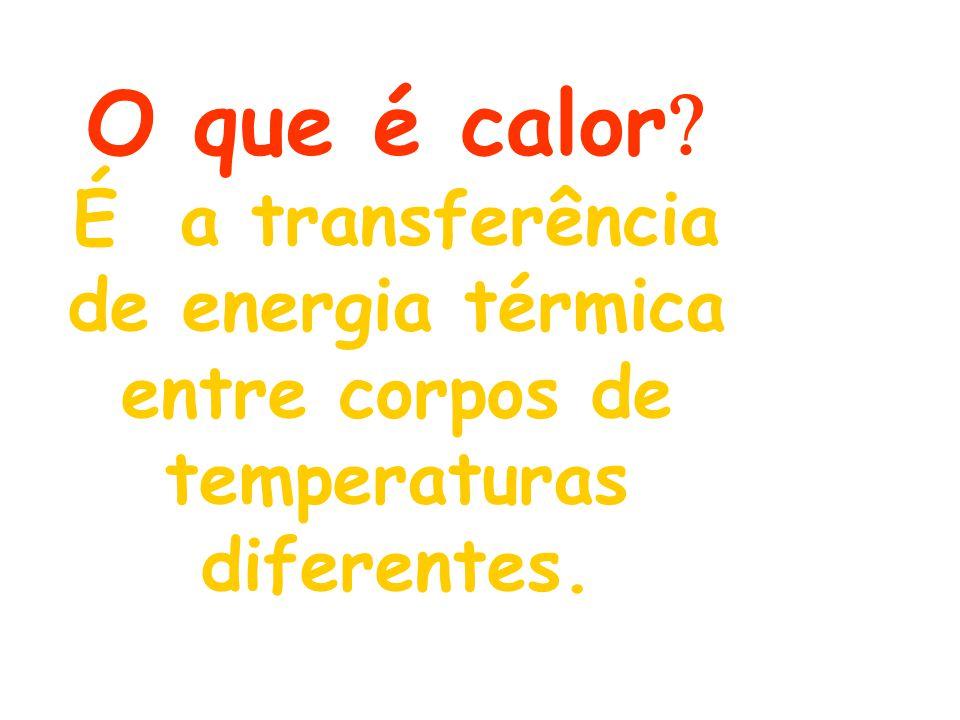 O que é calor É a transferência de energia térmica entre corpos de temperaturas diferentes.