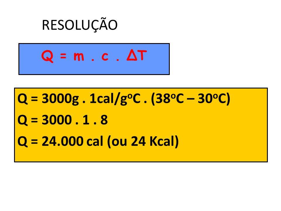 RESOLUÇÃO Q = 3000g . 1cal/goC . (38oC – 30oC) Q = 3000 . 1 . 8