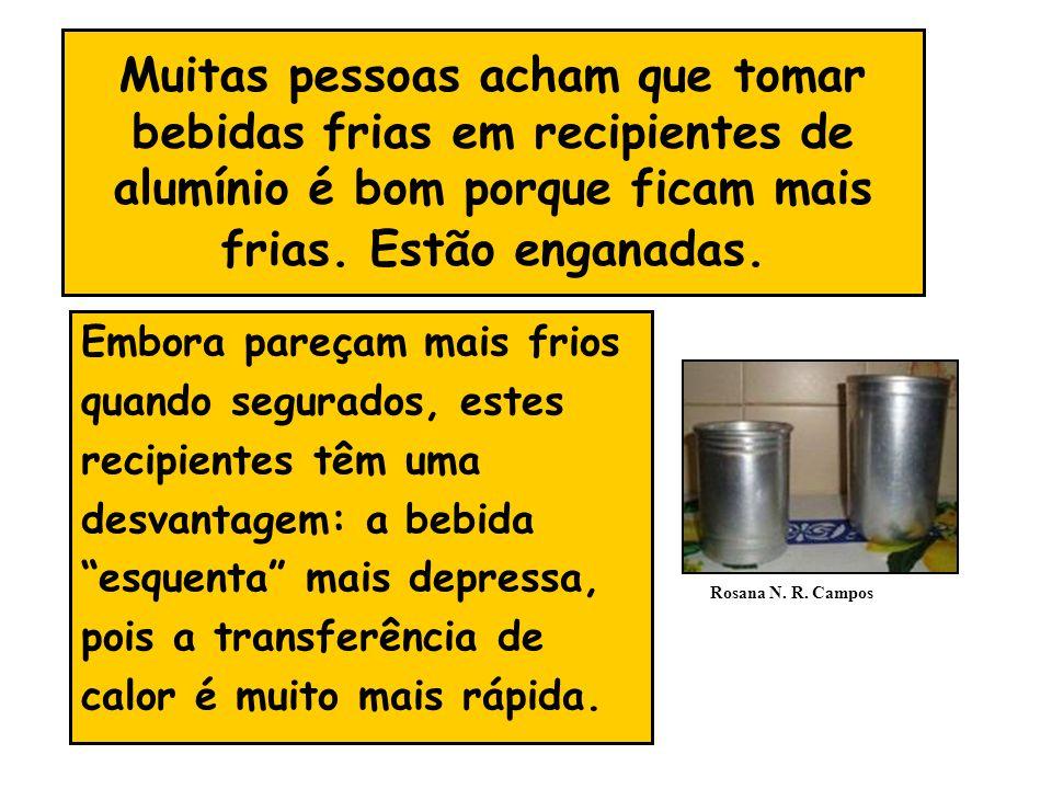 Muitas pessoas acham que tomar bebidas frias em recipientes de alumínio é bom porque ficam mais frias. Estão enganadas.