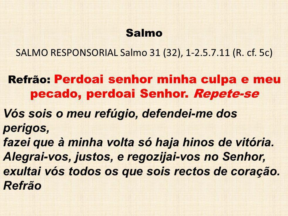 SALMO RESPONSORIAL Salmo 31 (32), 1-2.5.7.11 (R. cf. 5c)
