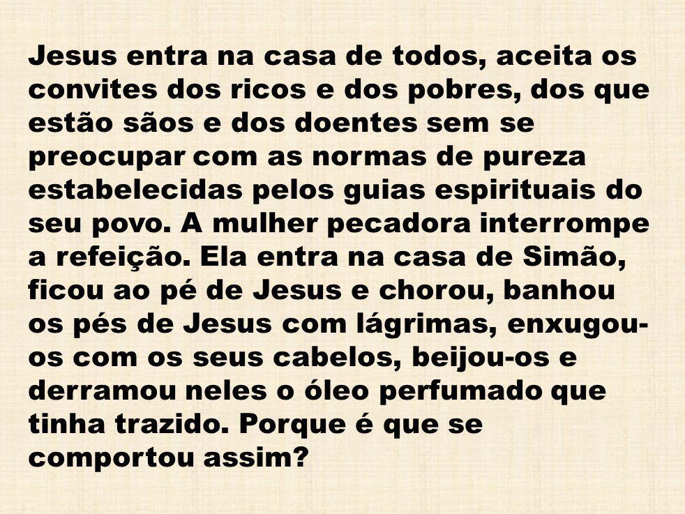 Jesus entra na casa de todos, aceita os convites dos ricos e dos pobres, dos que estão sãos e dos doentes sem se preocupar com as normas de pureza estabelecidas pelos guias espirituais do seu povo.