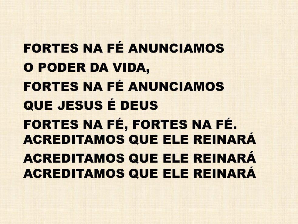 FORTES NA FÉ ANUNCIAMOS O PODER DA VIDA, QUE JESUS É DEUS FORTES NA FÉ, FORTES NA FÉ.