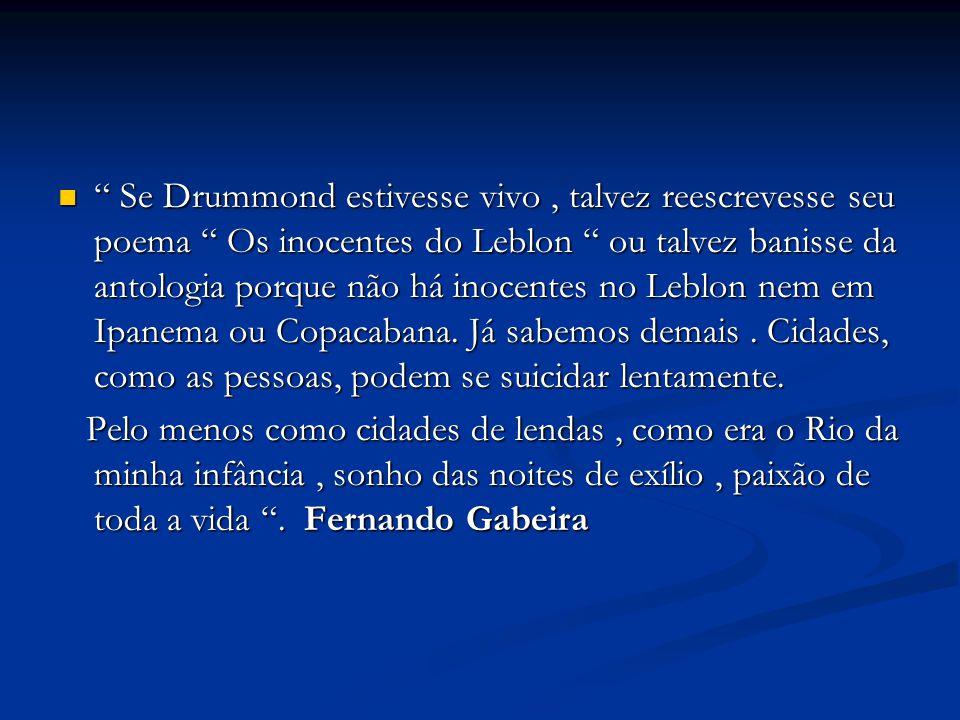 Se Drummond estivesse vivo , talvez reescrevesse seu poema Os inocentes do Leblon ou talvez banisse da antologia porque não há inocentes no Leblon nem em Ipanema ou Copacabana. Já sabemos demais . Cidades, como as pessoas, podem se suicidar lentamente.