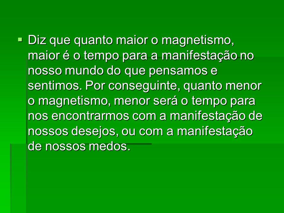 Diz que quanto maior o magnetismo, maior é o tempo para a manifestação no nosso mundo do que pensamos e sentimos.