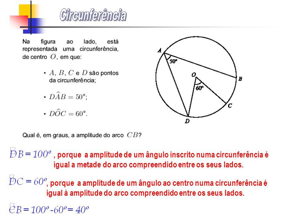 Circunferência , porque a amplitude de um ângulo inscrito numa circunferência é igual a metade do arco compreendido entre os seus lados.