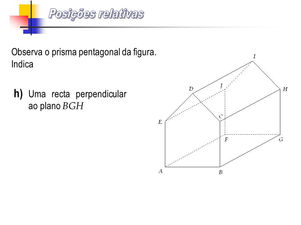 Posições relativas h) Uma recta perpendicular ao plano BGH