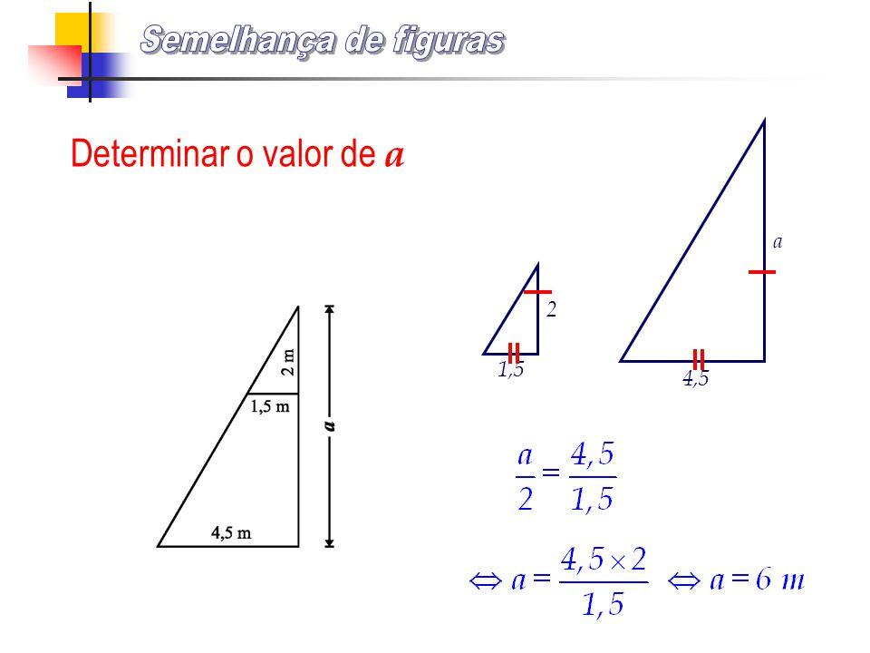 Semelhança de figuras Determinar o valor de a 1,5 2 4,5 a