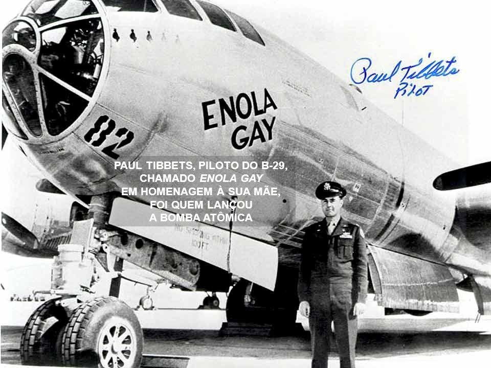 PAUL TIBBETS, PILOTO DO B-29, CHAMADO ENOLA GAY EM HOMENAGEM À SUA MÃE, FOI QUEM LANÇOU A BOMBA ATÔMICA